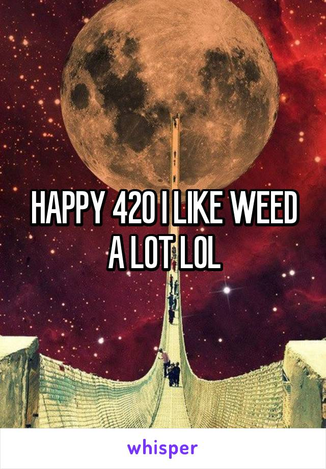 HAPPY 420 I LIKE WEED A LOT LOL