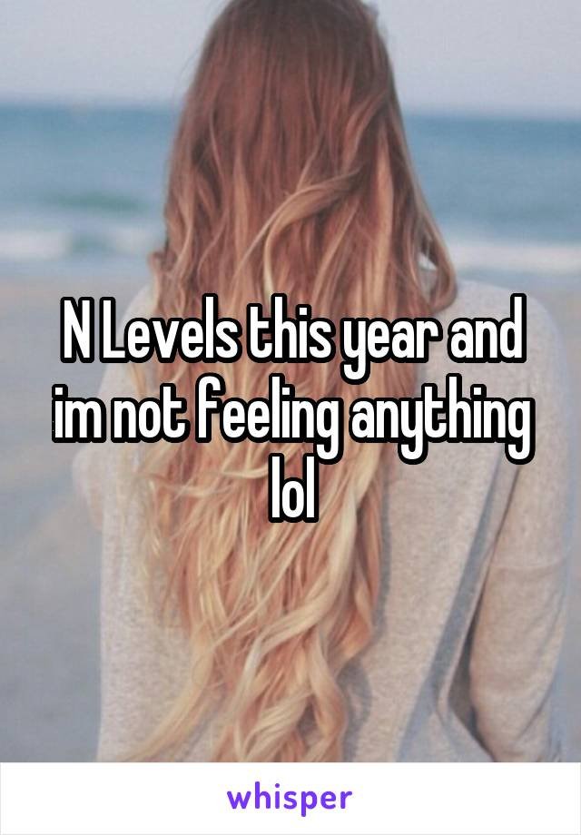 N Levels this year and im not feeling anything lol