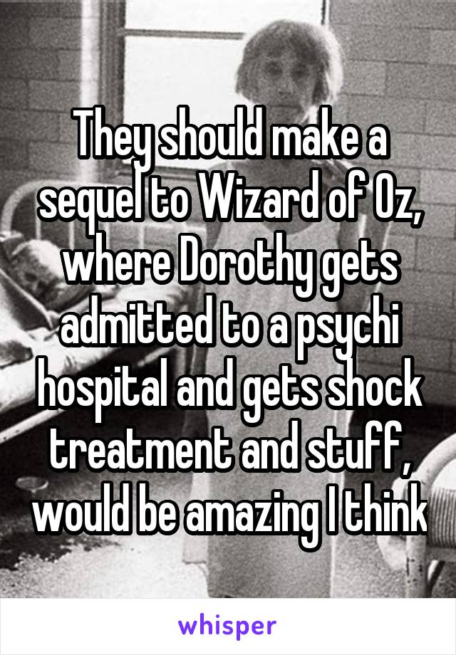 They should make a sequel to Wizard of Oz, where Dorothy gets admitted to a psychi hospital and gets shock treatment and stuff, would be amazing I think