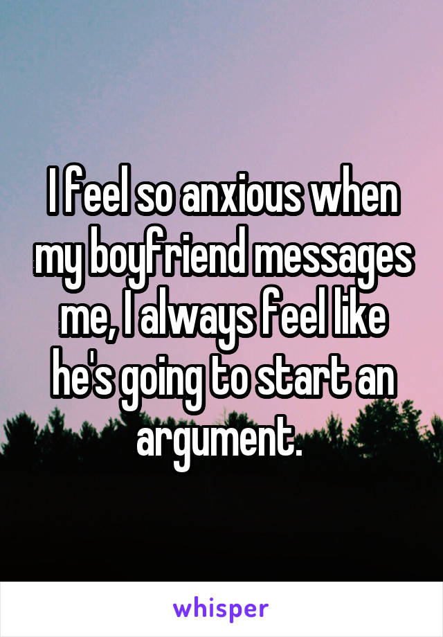 I feel so anxious when my boyfriend messages me, I always feel like he's going to start an argument.