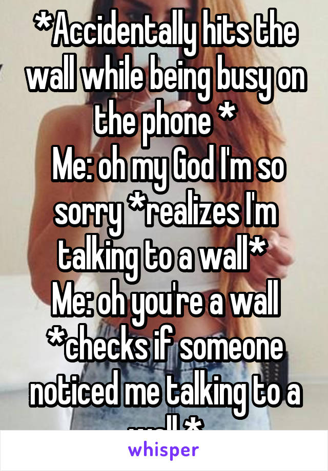 *Accidentally hits the wall while being busy on the phone *  Me: oh my God I'm so sorry *realizes I'm talking to a wall*  Me: oh you're a wall *checks if someone noticed me talking to a wall *