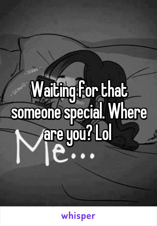 Waiting for that someone special. Where are you? Lol