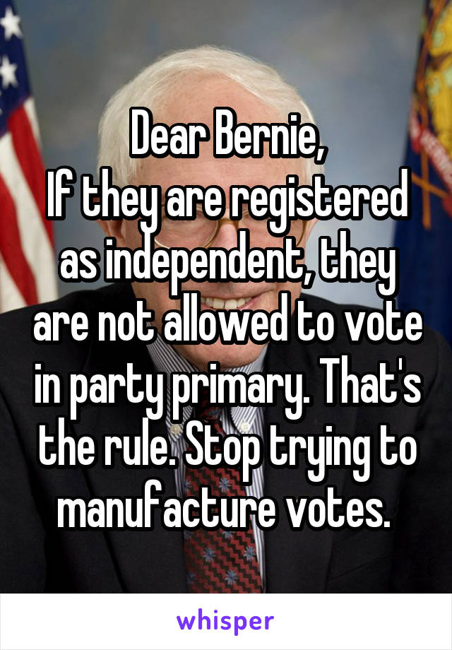Dear Bernie, If they are registered as independent, they are not allowed to vote in party primary. That's the rule. Stop trying to manufacture votes.