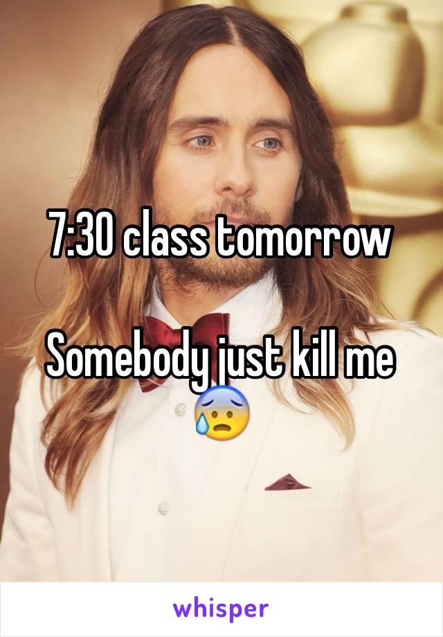 7:30 class tomorrow  Somebody just kill me 😰