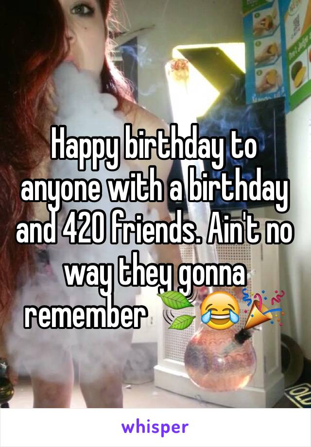 Happy birthday to anyone with a birthday and 420 friends. Ain't no way they gonna remember 🍃😂🎉