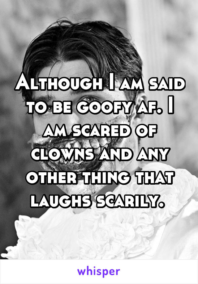 Although I am said to be goofy af. I am scared of clowns and any other thing that laughs scarily.