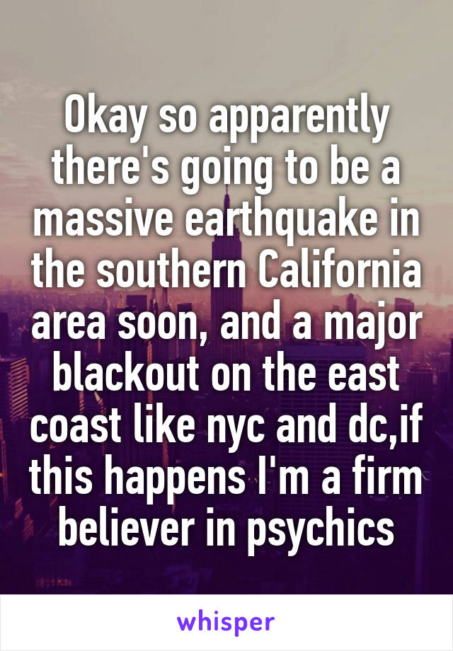 Okay so apparently there's going to be a massive earthquake in the southern California area soon, and a major blackout on the east coast like nyc and dc,if this happens I'm a firm believer in psychics