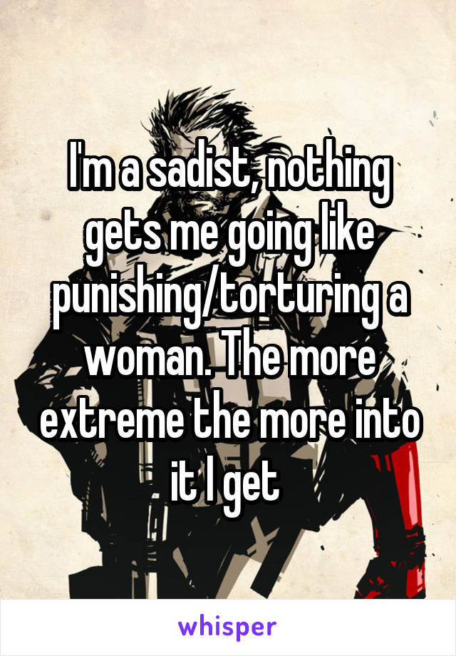 I'm a sadist, nothing gets me going like punishing/torturing a woman. The more extreme the more into it I get