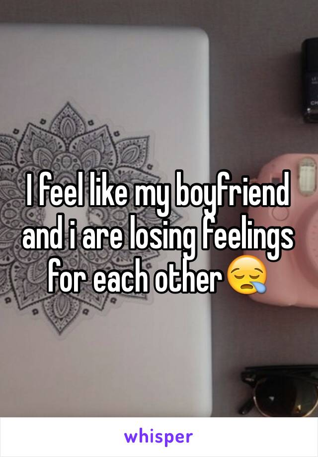 I feel like my boyfriend and i are losing feelings for each other😪