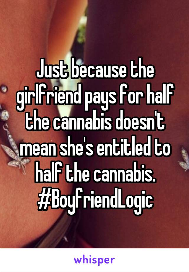 Just because the girlfriend pays for half the cannabis doesn't mean she's entitled to half the cannabis. #BoyfriendLogic