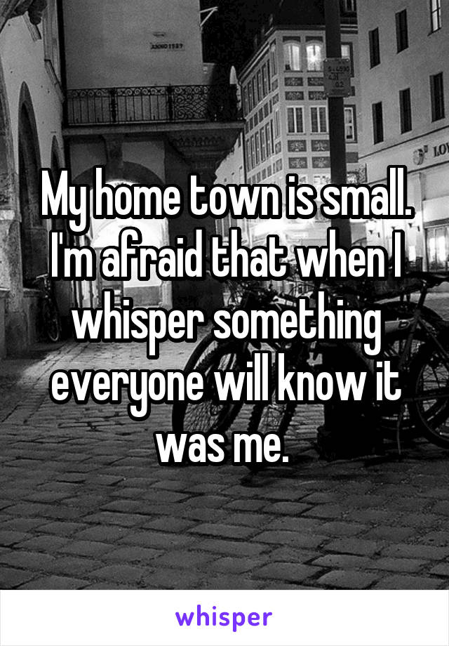 My home town is small. I'm afraid that when I whisper something everyone will know it was me.