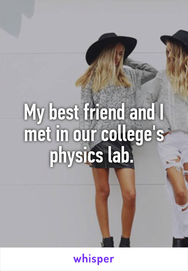 My best friend and I met in our college's physics lab.