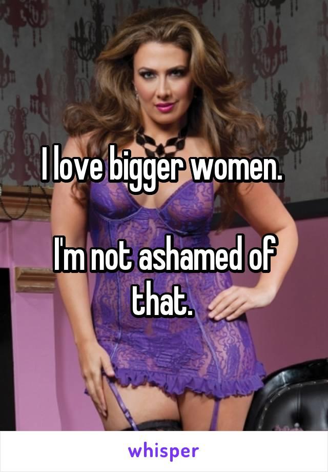 I love bigger women.   I'm not ashamed of that.