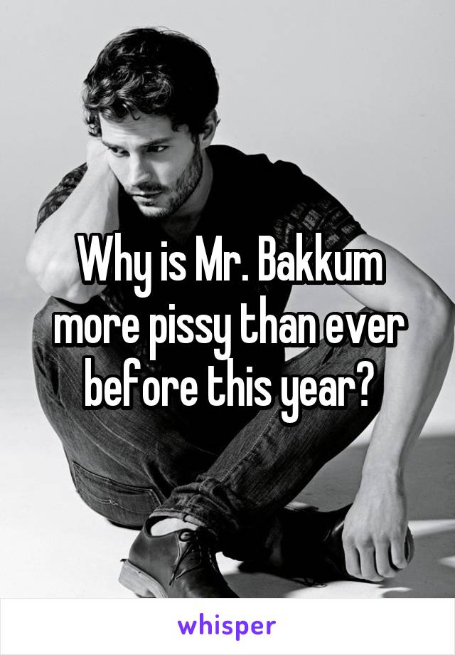 Why is Mr. Bakkum more pissy than ever before this year?