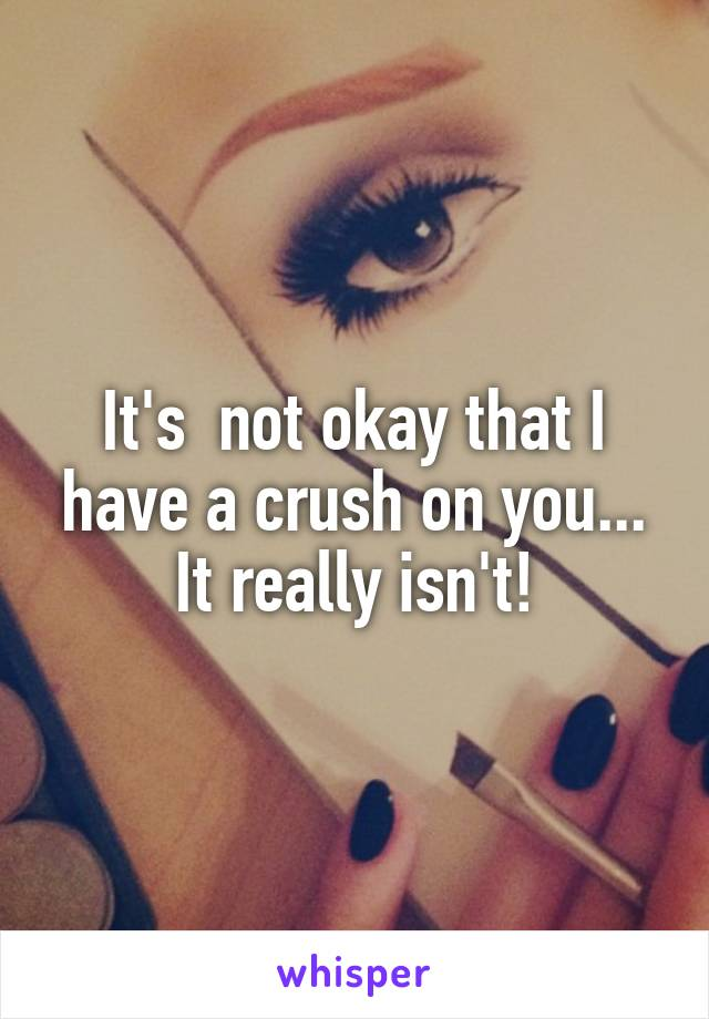 It's  not okay that I have a crush on you... It really isn't!