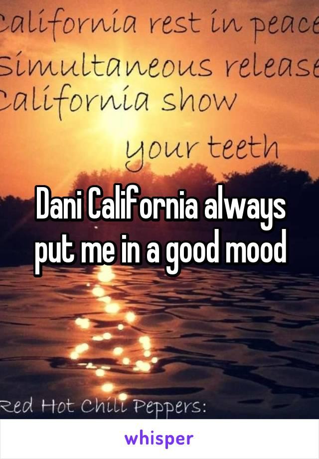 Dani California always put me in a good mood