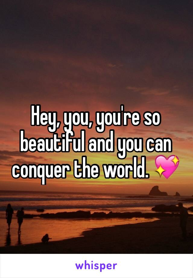 Hey, you, you're so beautiful and you can conquer the world. 💖