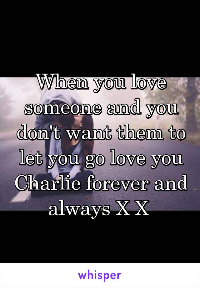 When you love someone and you don't want them to let you go love you Charlie forever and always X X