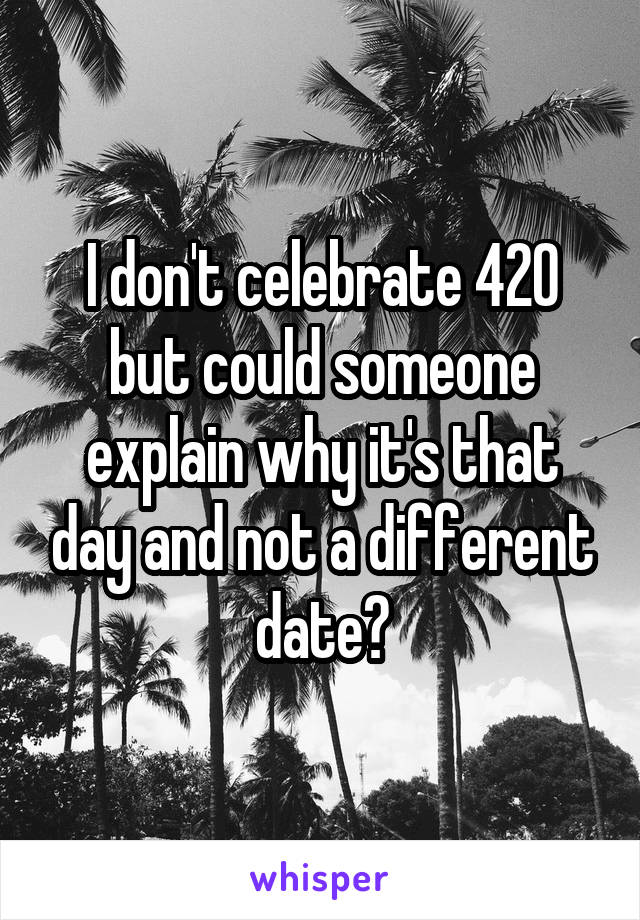 I don't celebrate 420 but could someone explain why it's that day and not a different date?