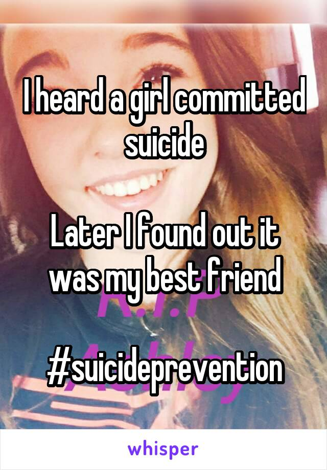 I heard a girl committed suicide  Later I found out it was my best friend  #suicideprevention