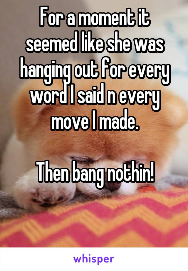 For a moment it seemed like she was hanging out for every word I said n every move I made.  Then bang nothin!