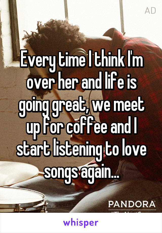 Every time I think I'm over her and life is going great, we meet up for coffee and I start listening to love songs again...