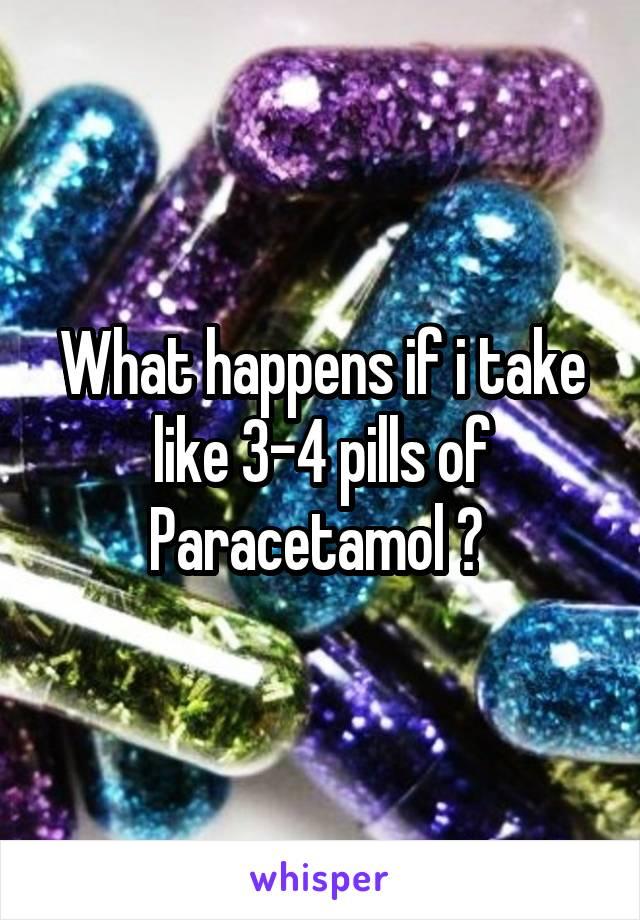 What happens if i take like 3-4 pills of Paracetamol ?