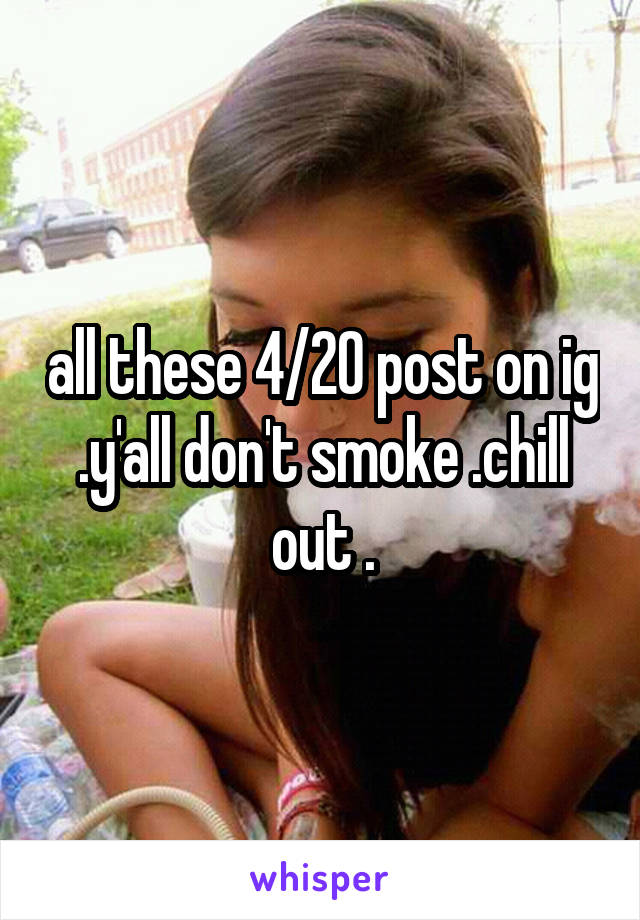all these 4/20 post on ig .y'all don't smoke .chill out .
