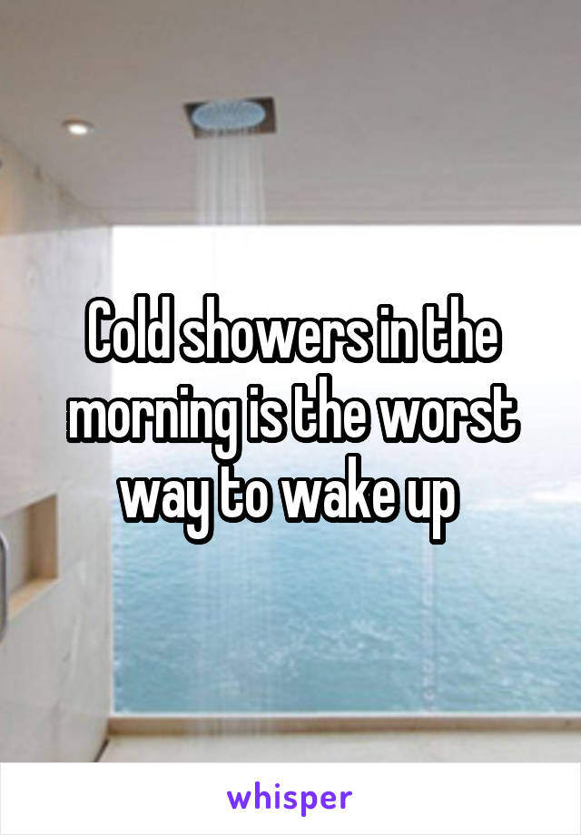 Cold showers in the morning is the worst way to wake up