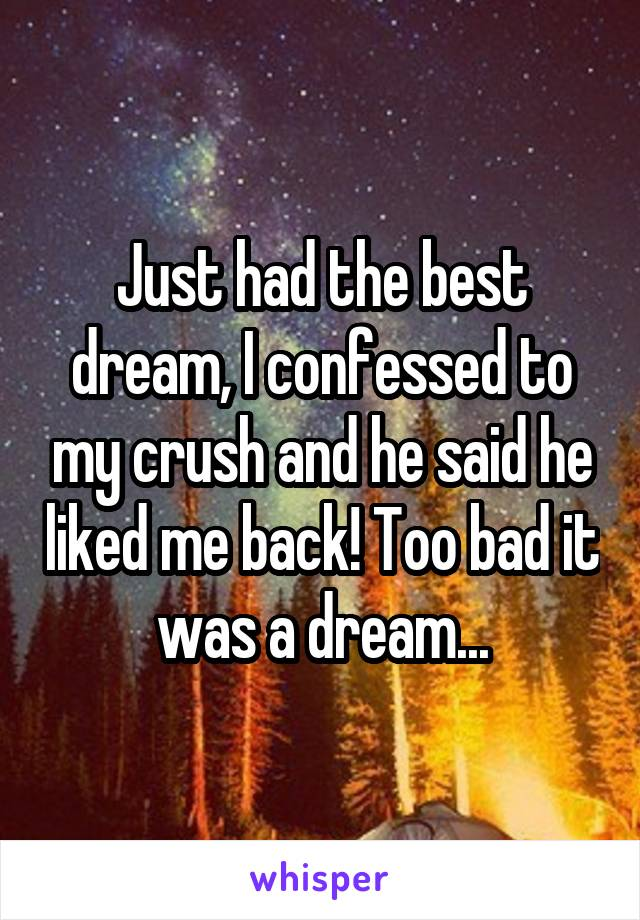 Just had the best dream, I confessed to my crush and he said he liked me back! Too bad it was a dream...