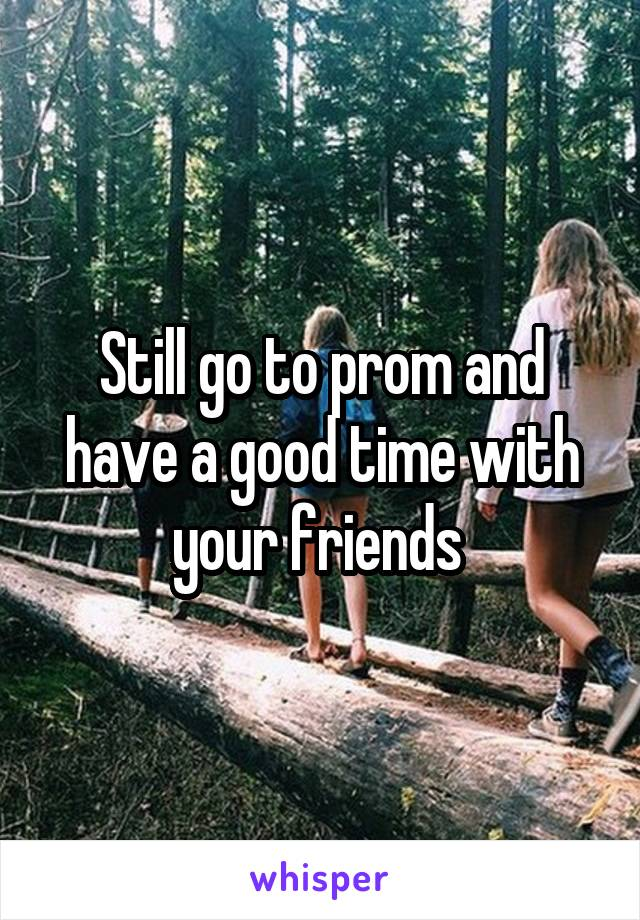 Still go to prom and have a good time with your friends