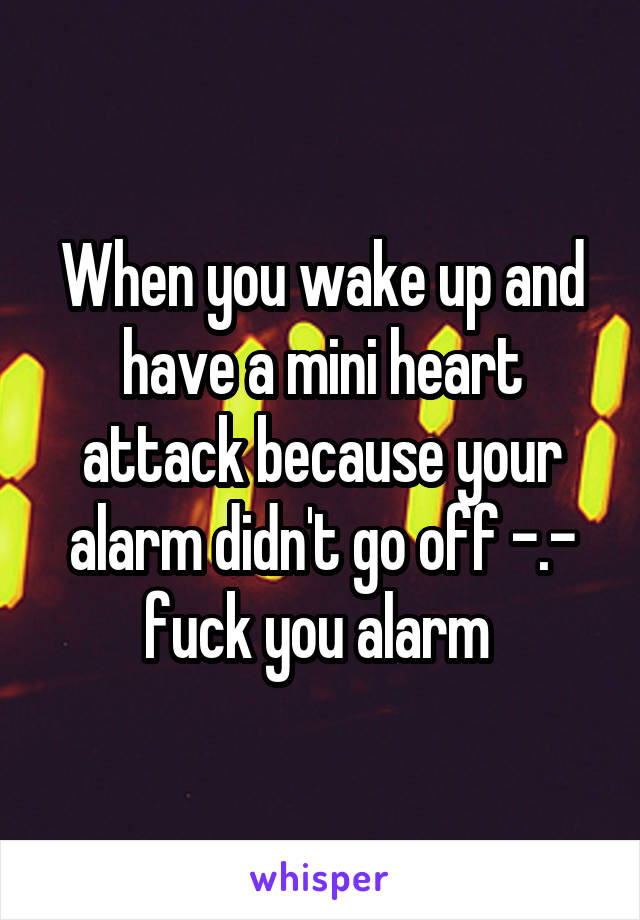 When you wake up and have a mini heart attack because your alarm didn't go off -.- fuck you alarm