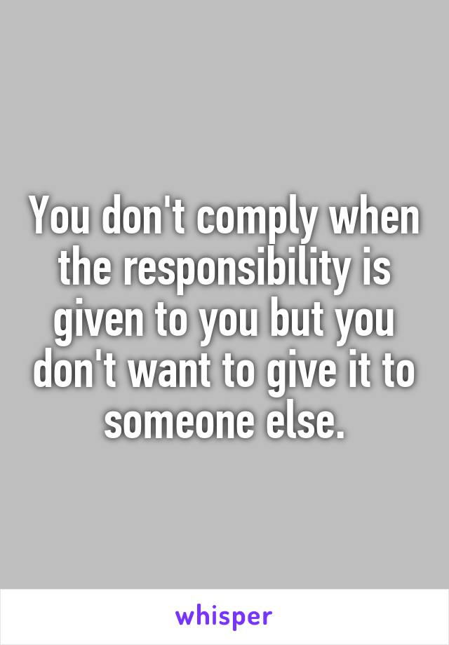 You don't comply when the responsibility is given to you but you don't want to give it to someone else.