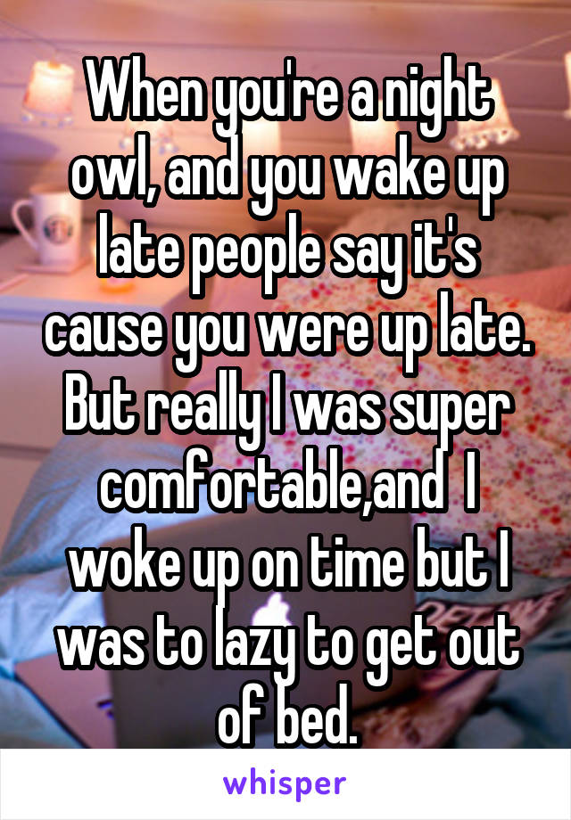 When you're a night owl, and you wake up late people say it's cause you were up late. But really I was super comfortable,and  I woke up on time but I was to lazy to get out of bed.