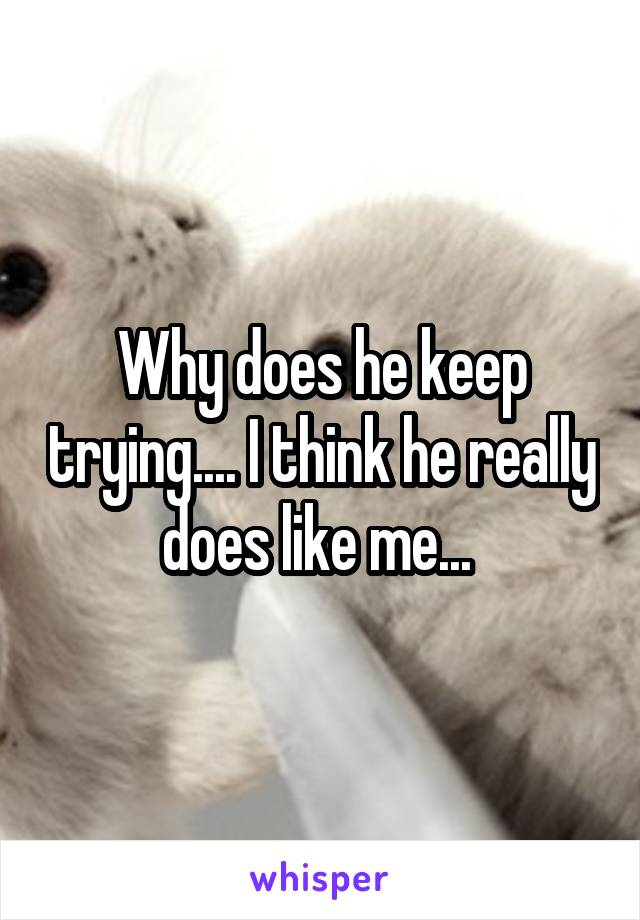 Why does he keep trying.... I think he really does like me...