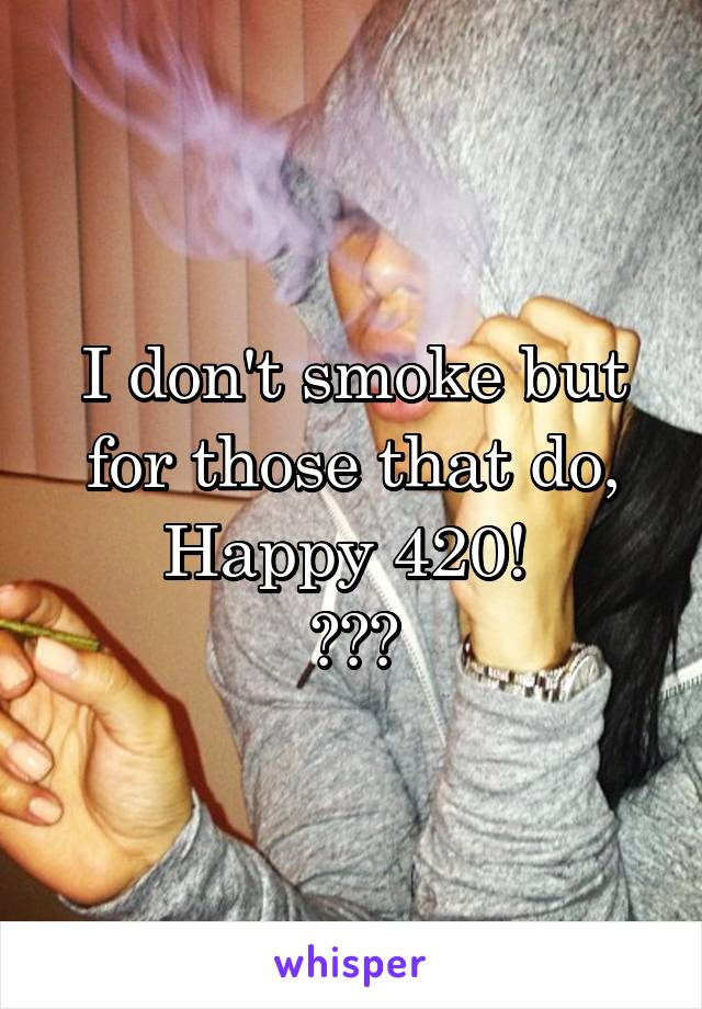 I don't smoke but for those that do, Happy 420!  🍃🍃🍃