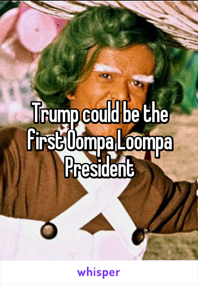 Trump could be the first Oompa Loompa President
