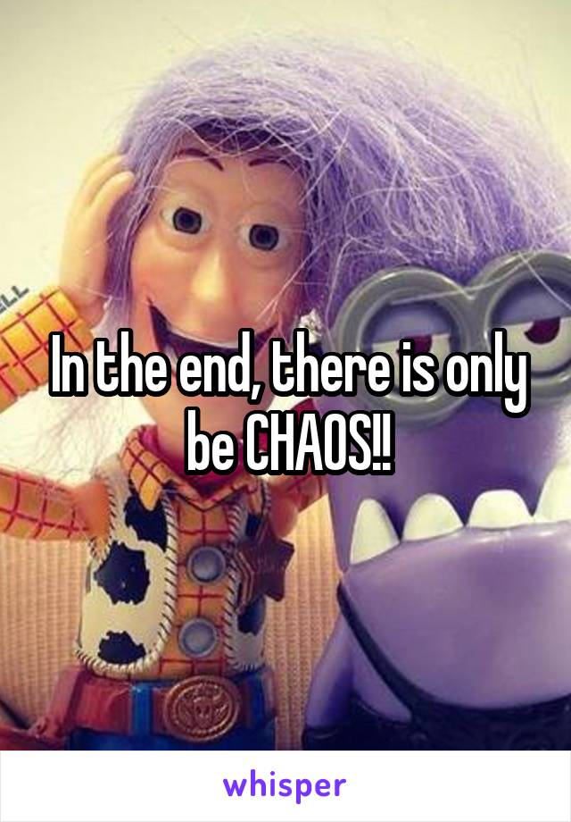 In the end, there is only be CHAOS!!