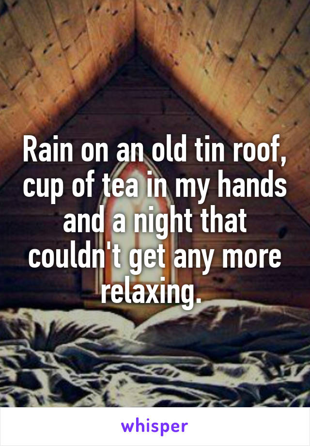 Rain on an old tin roof, cup of tea in my hands and a night that couldn't get any more relaxing.