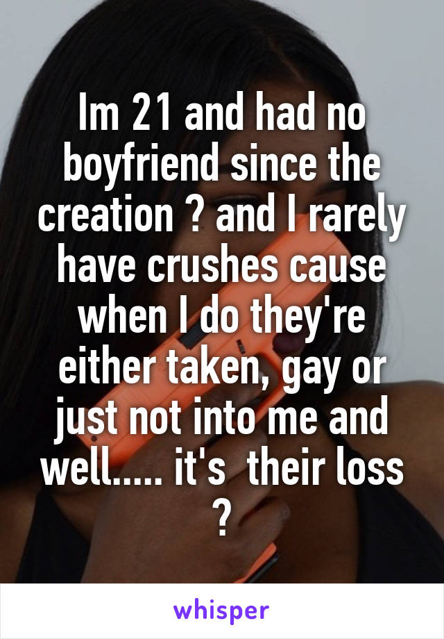Im 21 and had no boyfriend since the creation 😆 and I rarely have crushes cause when I do they're either taken, gay or just not into me and well..... it's  their loss 😝