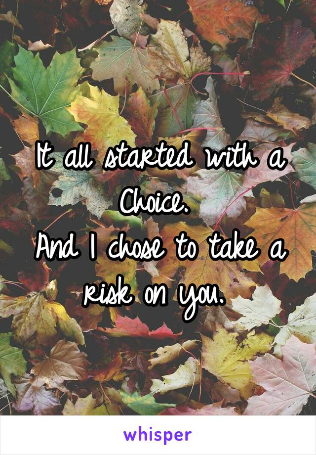 It all started with a Choice.  And I chose to take a risk on you.