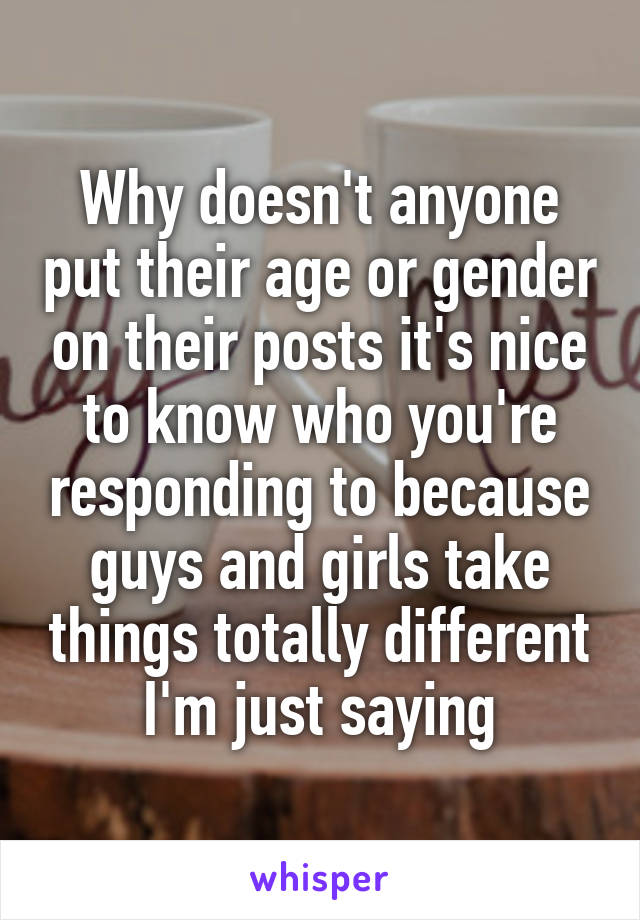 Why doesn't anyone put their age or gender on their posts it's nice to know who you're responding to because guys and girls take things totally different I'm just saying