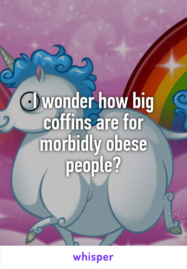 I wonder how big coffins are for morbidly obese people?