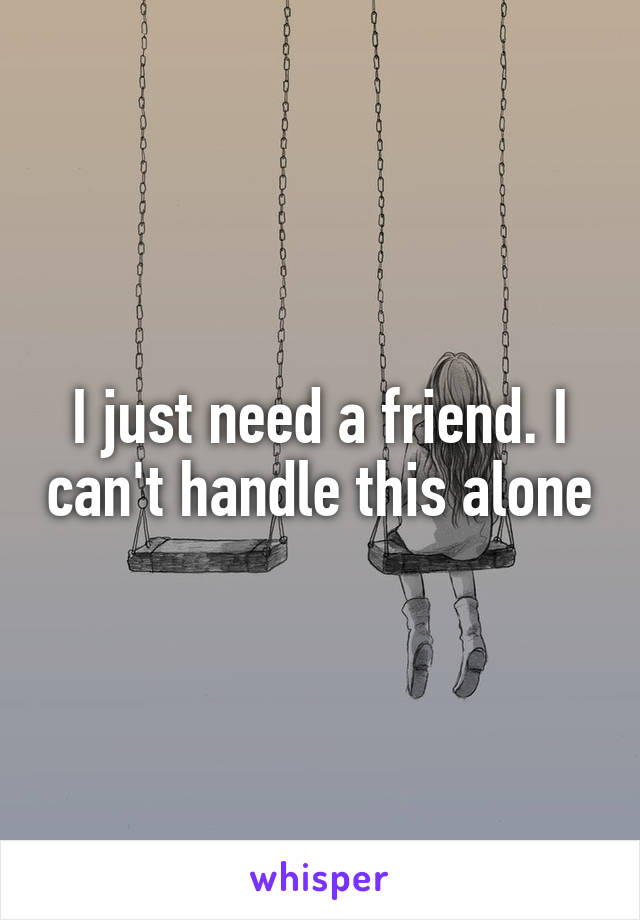 I just need a friend. I can't handle this alone