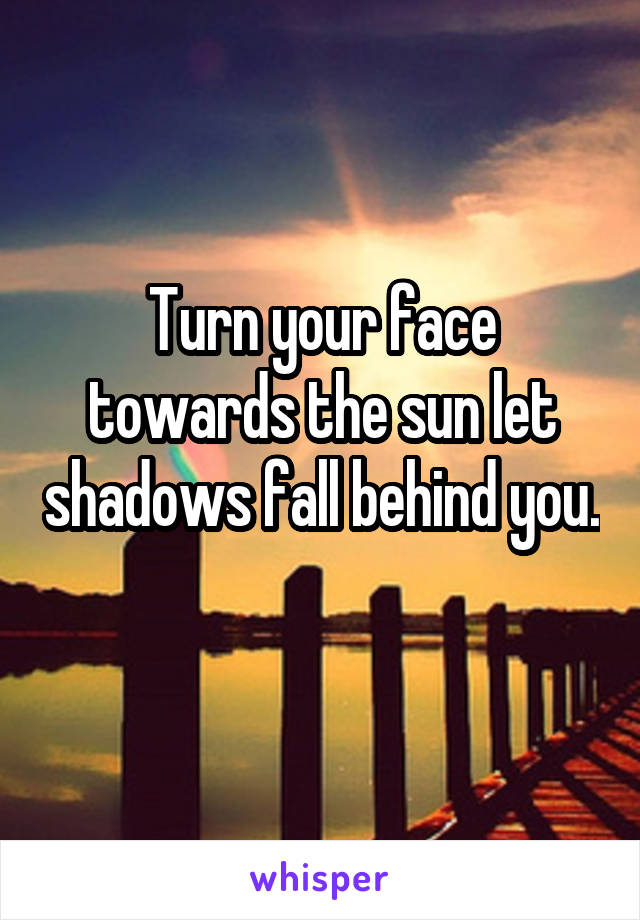 Turn your face towards the sun let shadows fall behind you.