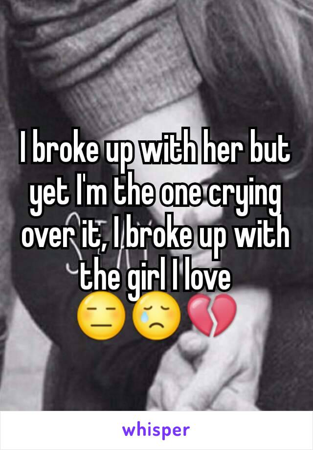 I broke up with her but yet I'm the one crying over it, I broke up with the girl I love 😑😢💔