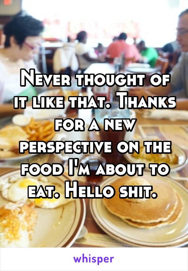 Never thought of it like that. Thanks for a new perspective on the food I'm about to eat. Hello shit.