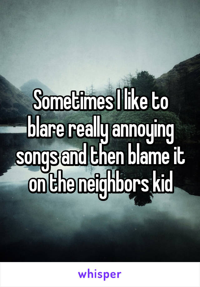 Sometimes I like to blare really annoying songs and then blame it on the neighbors kid