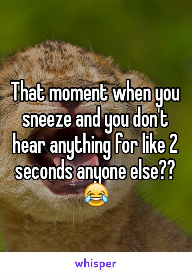 That moment when you sneeze and you don't hear anything for like 2 seconds anyone else?? 😂