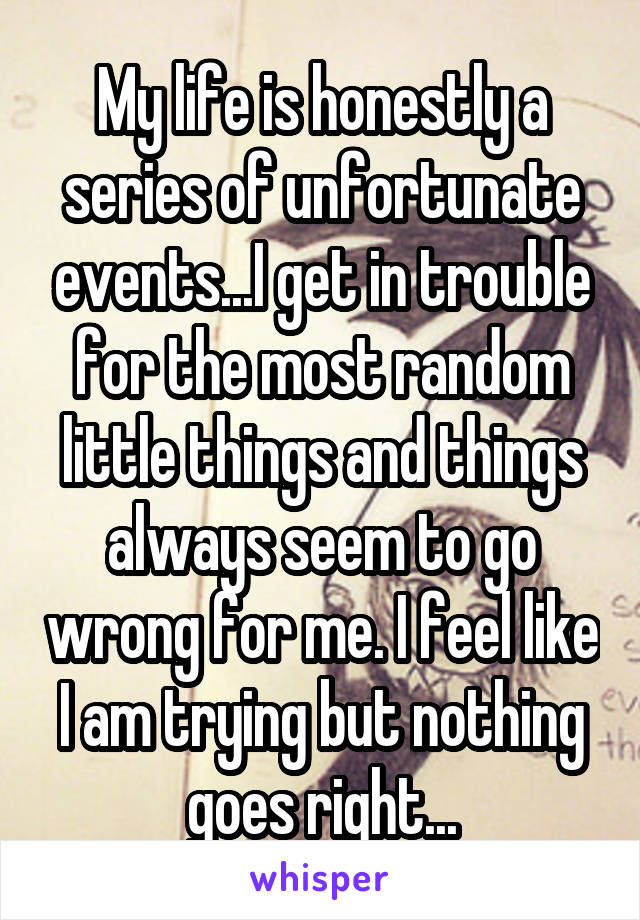 My life is honestly a series of unfortunate events...I get in trouble for the most random little things and things always seem to go wrong for me. I feel like I am trying but nothing goes right...